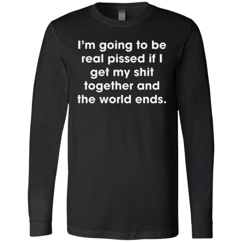 I'm Going To Be Real Pissed If I Get My Shit Together And The World Ends T Shirt