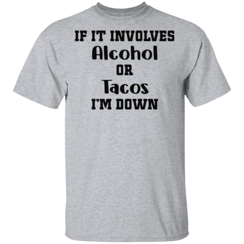 If It Involves Alcohol Or Tacos I Am Down T Shirt