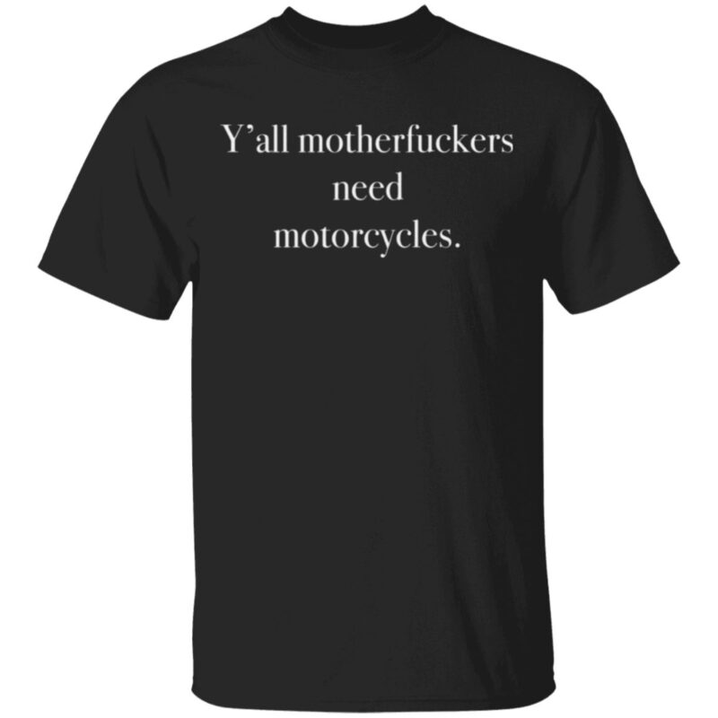 Y'all Motherfuckers Need Motorcycles T Shirt