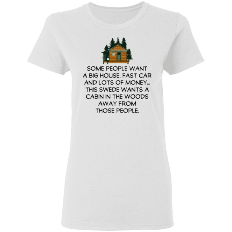 Some People Want A Big House, Fast Car And Lots Of Money T Shirt
