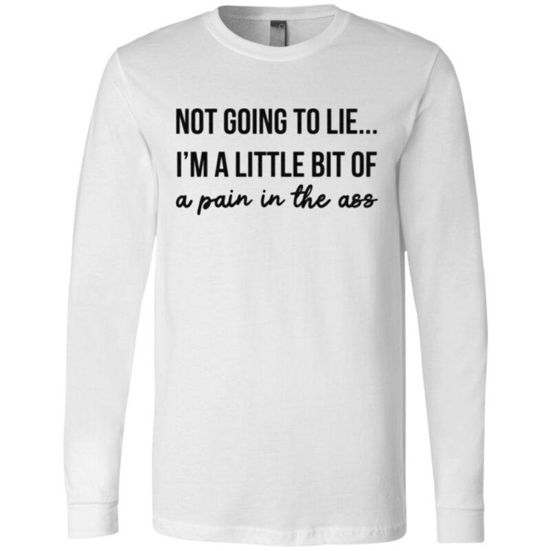 Not Going To Lie I Am A Little Bit Of A Pain In The Ass T Shirt