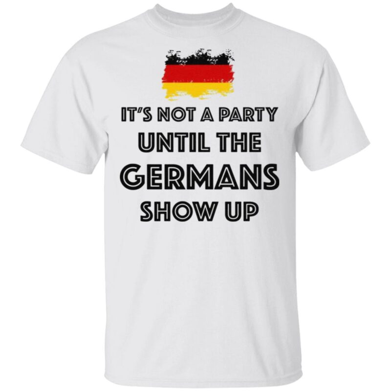 It's Not A Party Until The Germans Show Up T Shirt