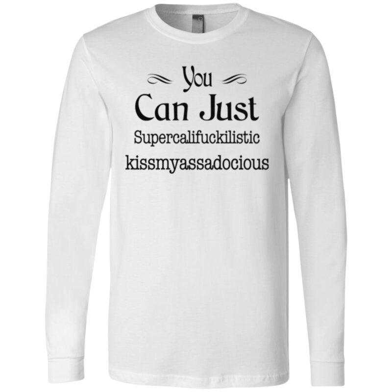 You Can Just Supercalifuckilistic Kissmyassadocious T Shirt