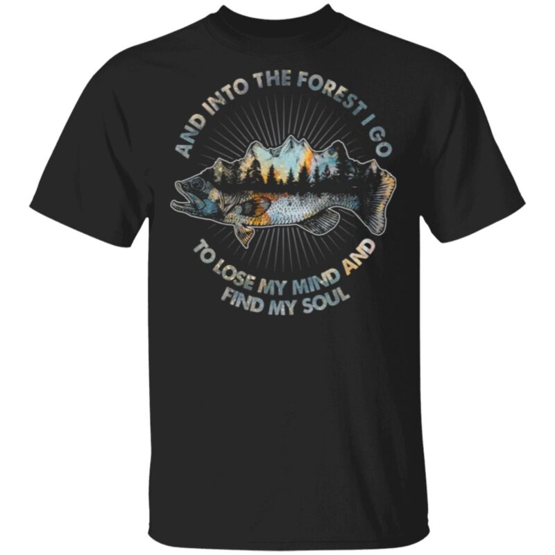 Camp and Fishing and into the Forest I Go to Lose My Mind And Find My Soul T Shirt