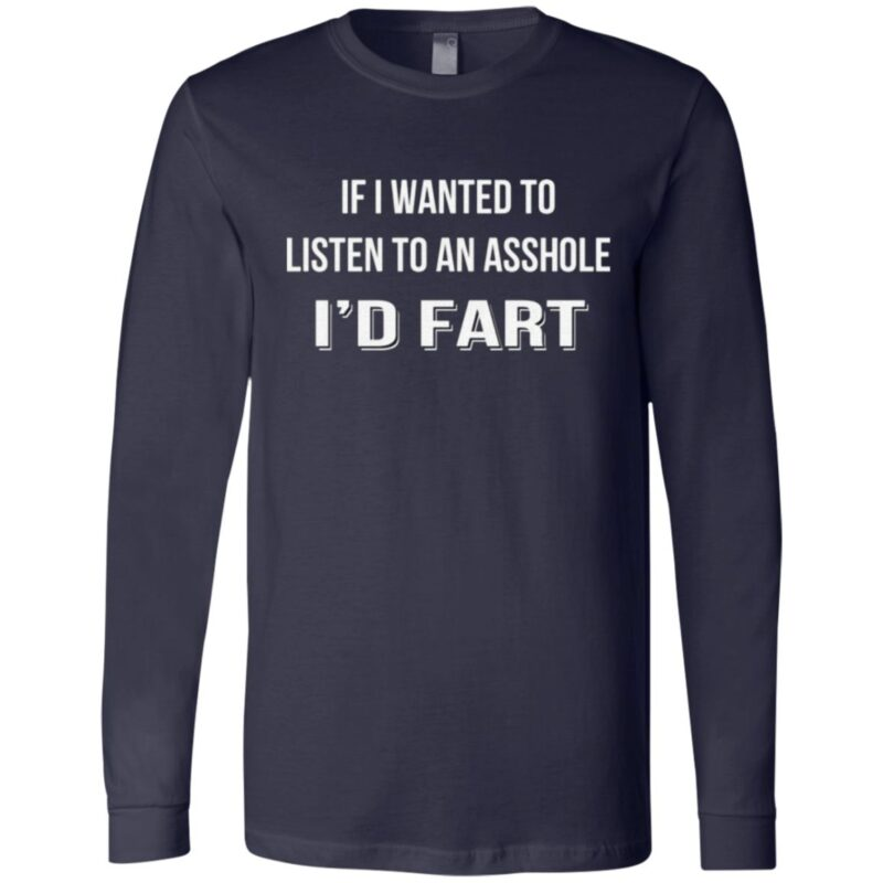 If I Wanted To Listen To An Asshole I'd Fart T Shirt