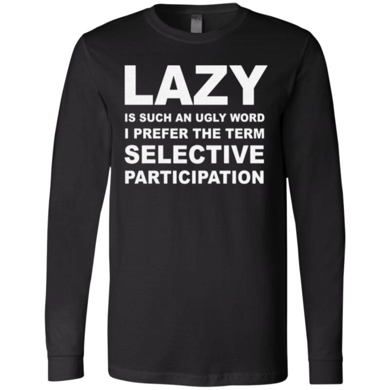 Lazy Is Such An Ugly Word I Prefer The Term Selective Participation T Shirt