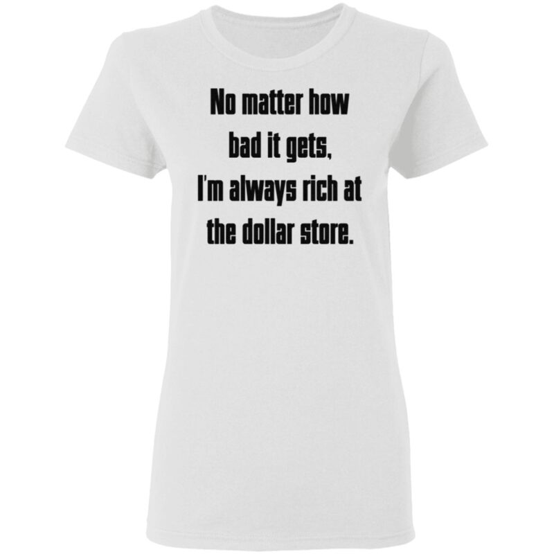 No Matter How Bad It Gets Im Always Rich At The Dollar Store T Shirt