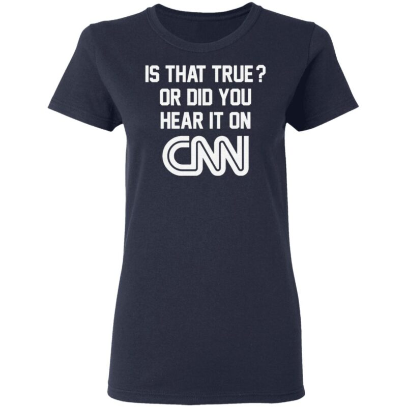 Is That True Or Did You Hear It On CNN T Shirt
