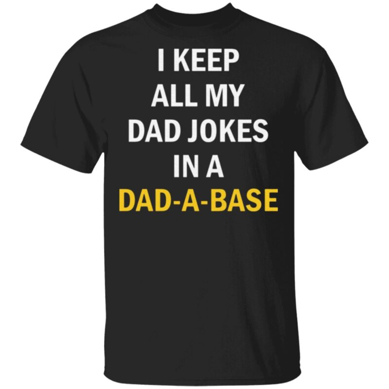 I Keep All My Dad Jokes In A Dad A Base T Shirt