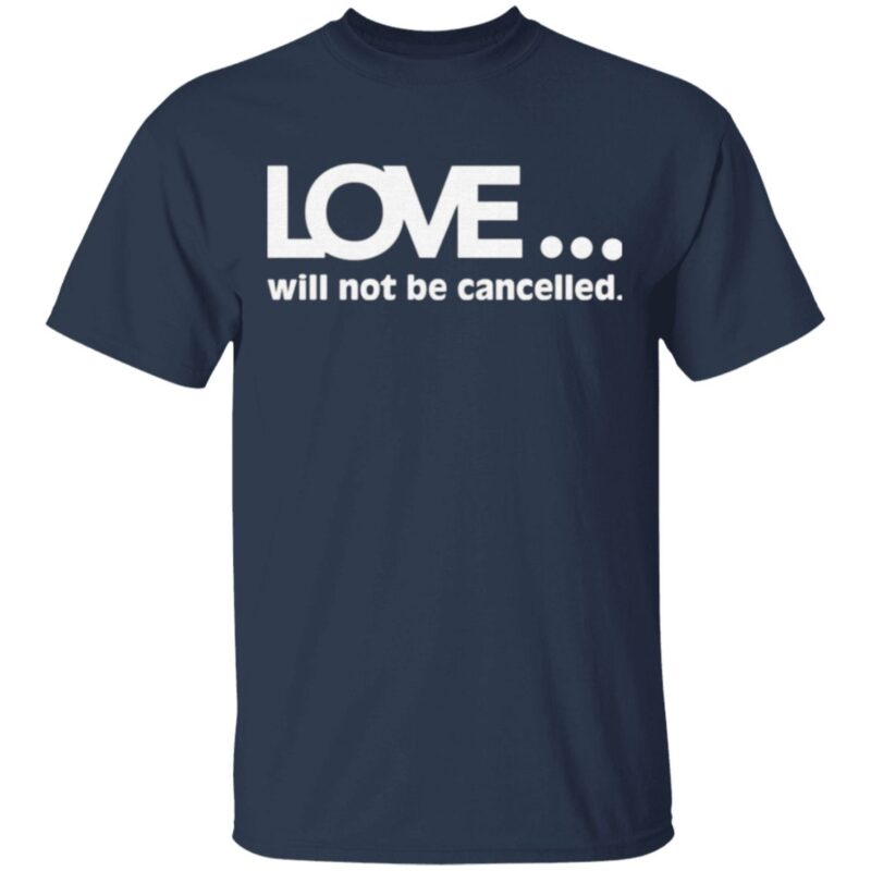 Love Will Not Be Cancelled T Shirt