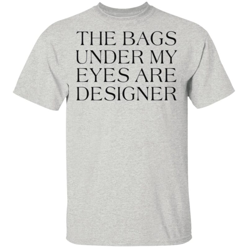 The Bags Under My Eyes Are Designer T Shirt