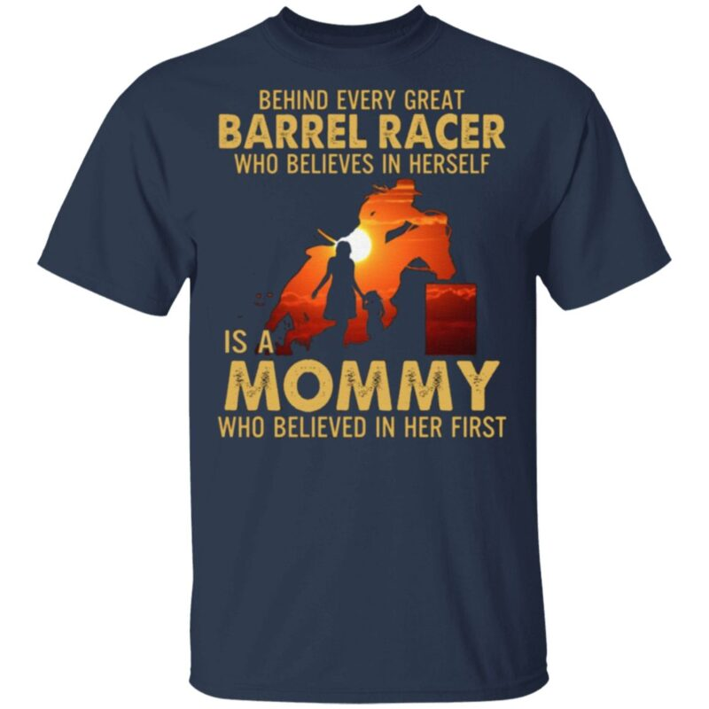 Behind Every Great Barrel Racer Who Believes In Herself Is A Mommy Who Believed In Her First Print On Back T-Shirt
