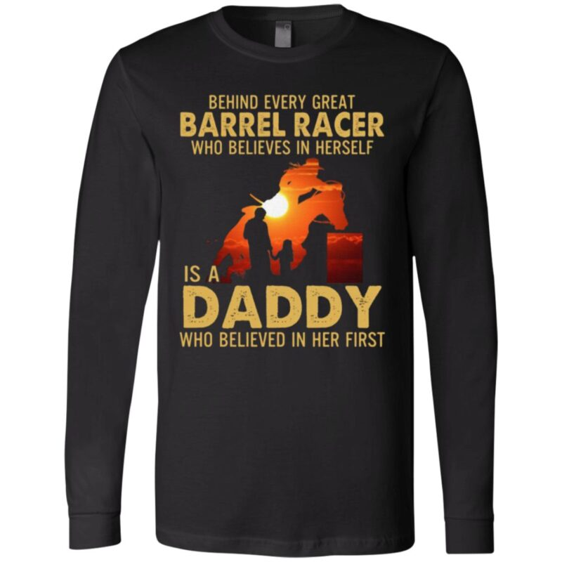 Behind Every Great Barrel Racer Who Believes In Herself Is A Daddy Who Believed In Her First Print On Back T-Shirt