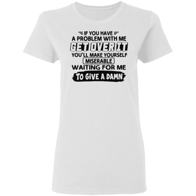 If You Have A Problem With Me Get Over It You'll Make Yourself T Shirt