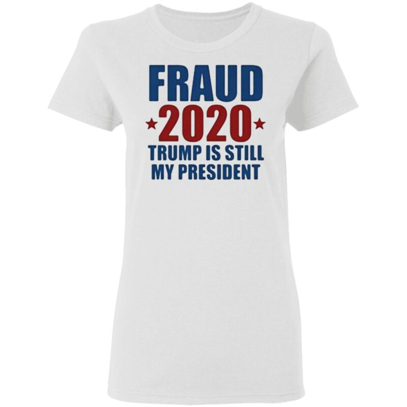 Fraud 2020 Trump Is Still My President T Shirt