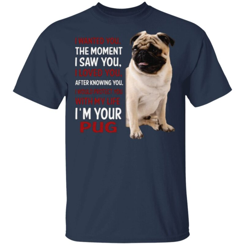 I Wanted You The Moment I Saw You I Loved You After Knowing You I'm Your Pug T Shirt