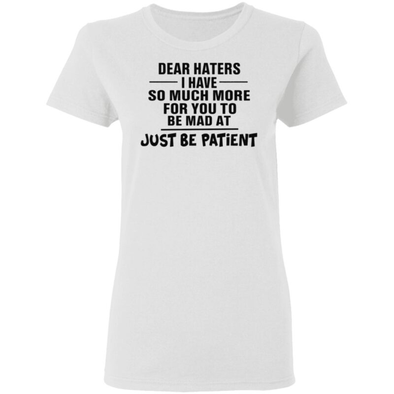 Dear Haters I Have So Much More For You To Be Mad At Just Be Patient T Shirt