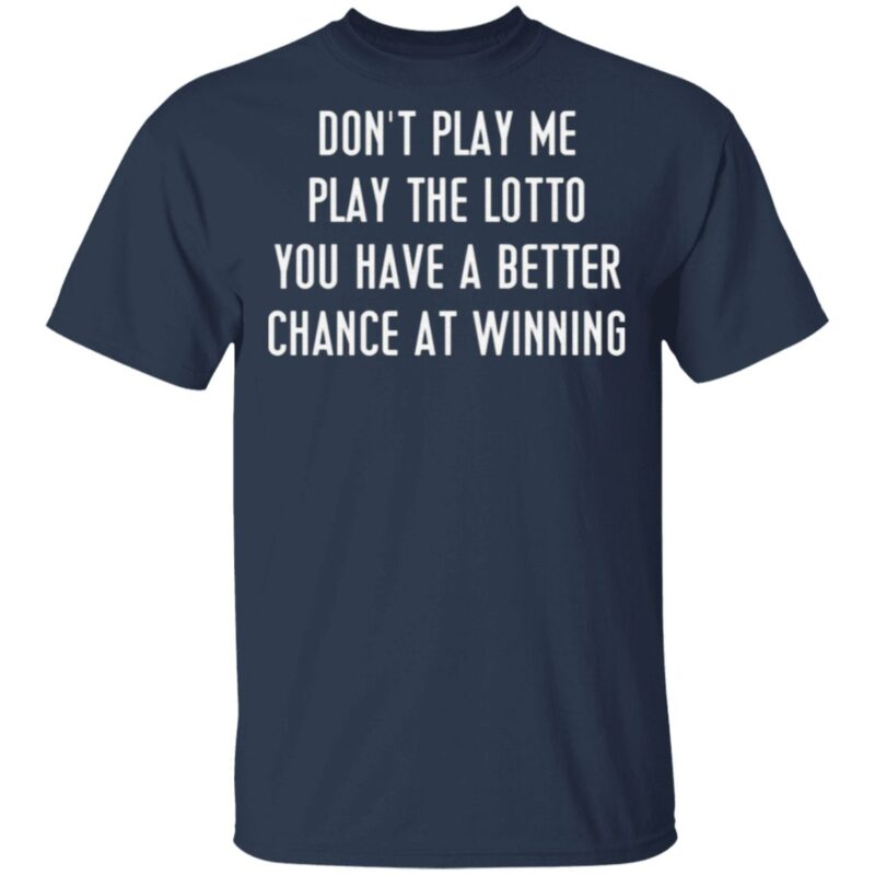 Don't Play Me Play The Lotto You Have A Better Chance At Winning T Shirt