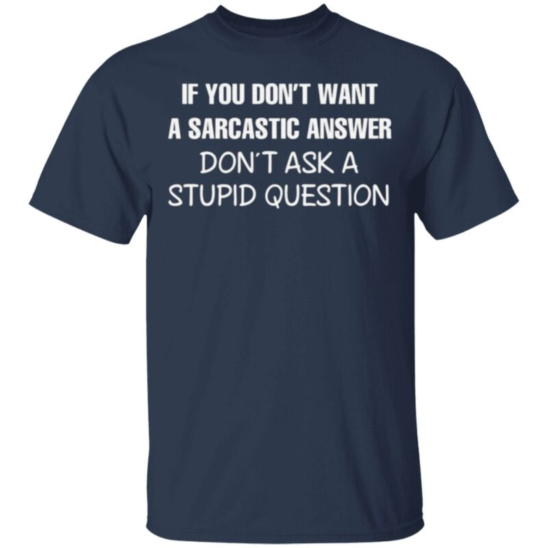 If You Don't Want A Sarcastic Answer Don't Ask A Stupid Question T Shirt