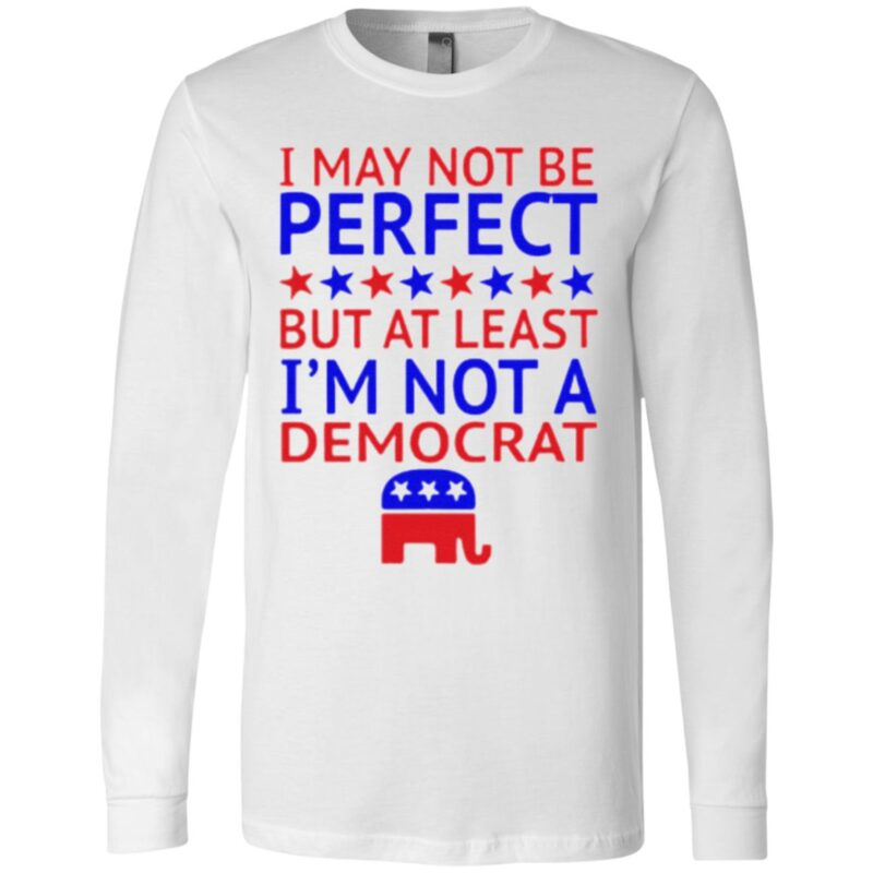I may not be perfect but at least I'm not a democrat t shirt
