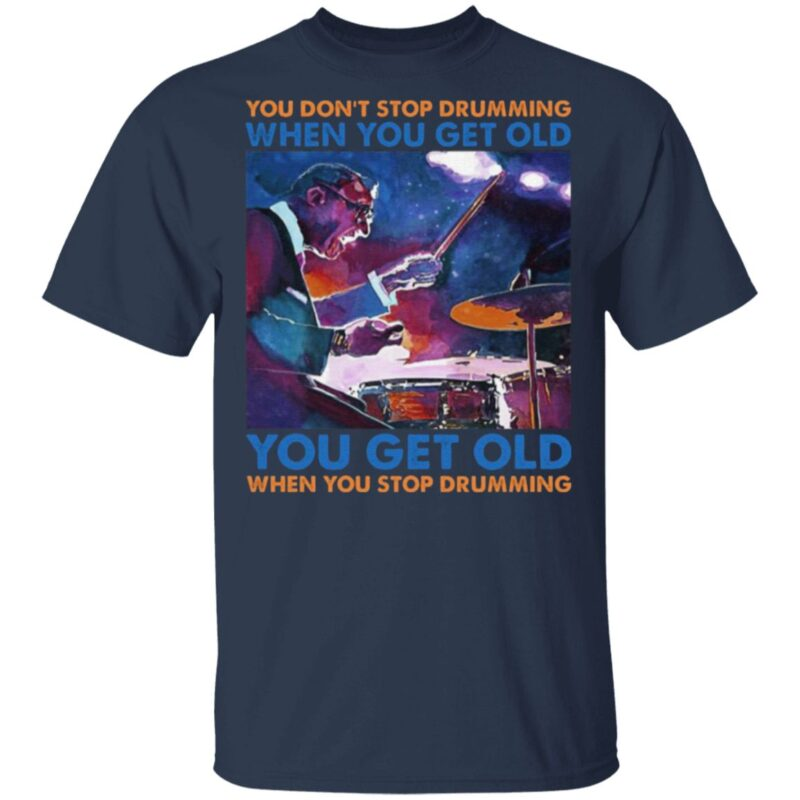 You Don't Stop Drumming When You Get Old You Get Old When You Stop Drumming T-Shirt