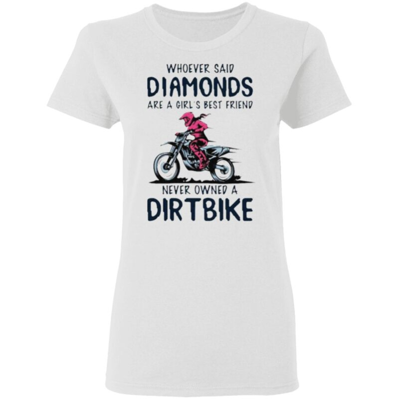 Whoever said diamonds are a girl's best friend never owned a dirt bike t shirt
