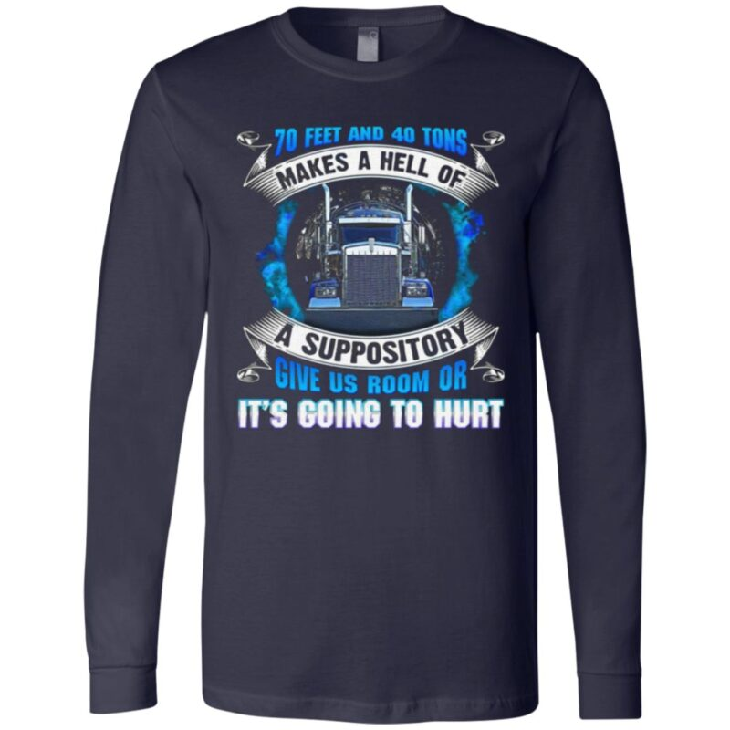 70 Feet And 40 Tons Makes A Hell Of A Suppository Give Us Room Or It's Going To Hurt Funny Trucker T-Shirt