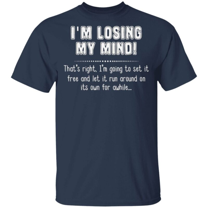 I'm Losing My Mind That's Right I'm Going To Set It Free And Let It Run Around On Its Own For Awhile T Shirt
