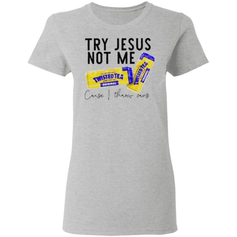 Try Jesus not me cause I throw cans Twisted tea shirt