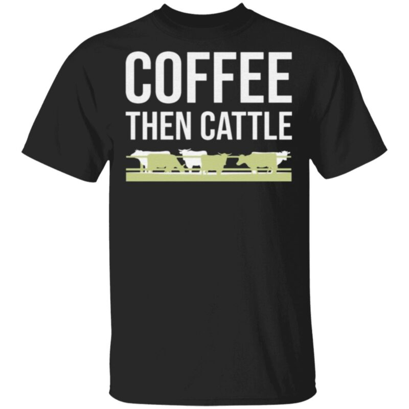 Coffee Then Cattle T Shirt