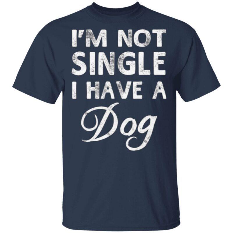 I'm Not Single I Have A Dog T Shirt