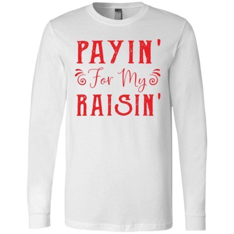 Payin For My Raisin T Shirt