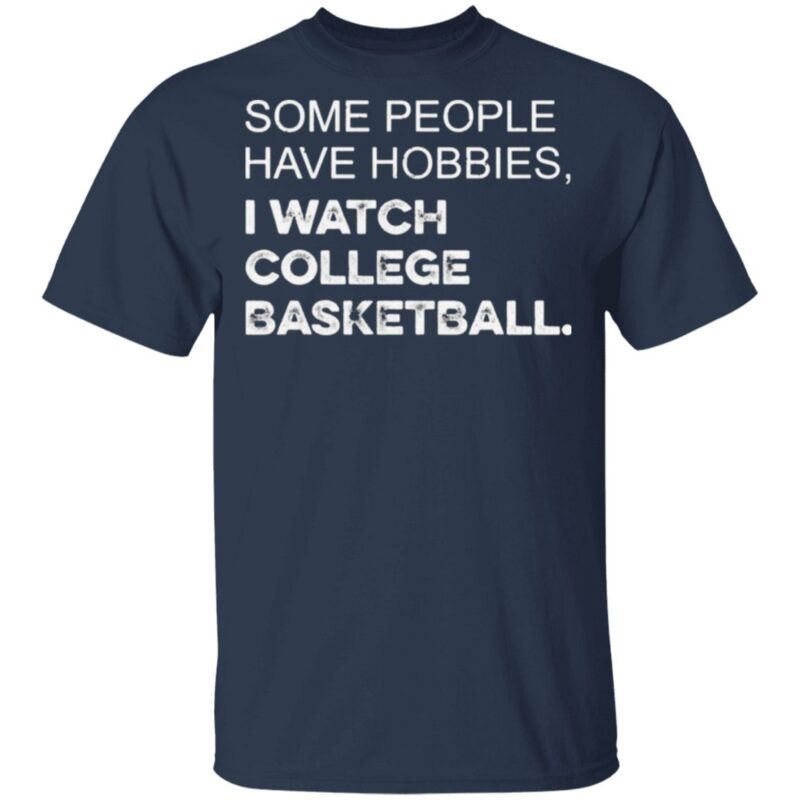 Some People Have Hobbies I Watch College Basketball T Shirt