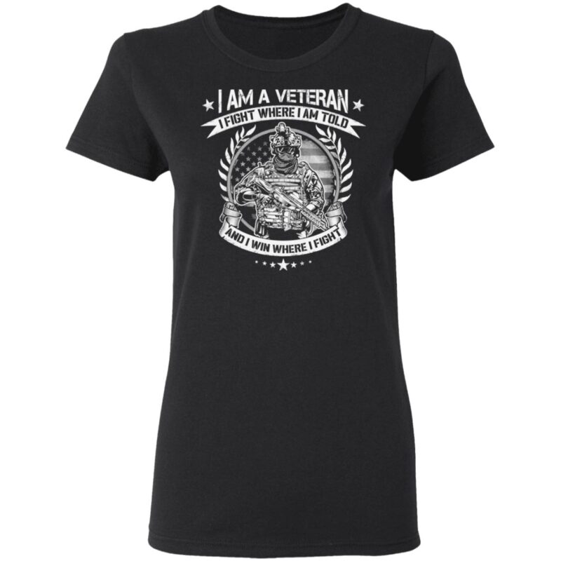 I Am A Veteran I Fight Where I Am Told And I Win Where I Fight T Shirt
