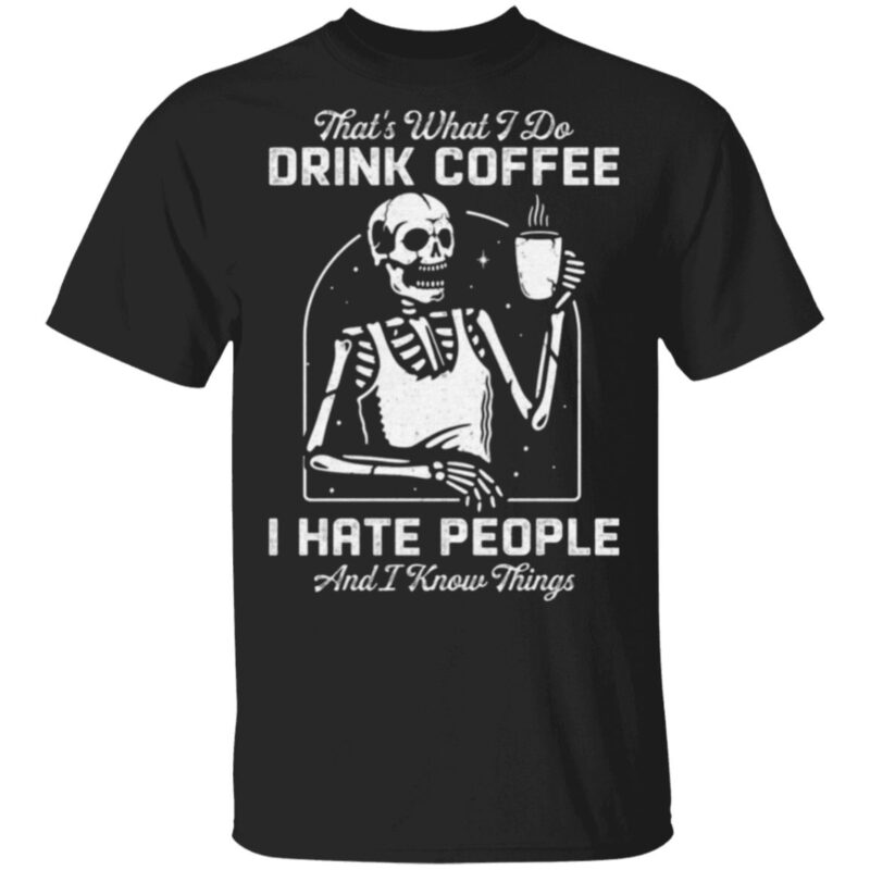 That's What I Do Drink Coffee I Hate People and I Know Thing T-Shirt