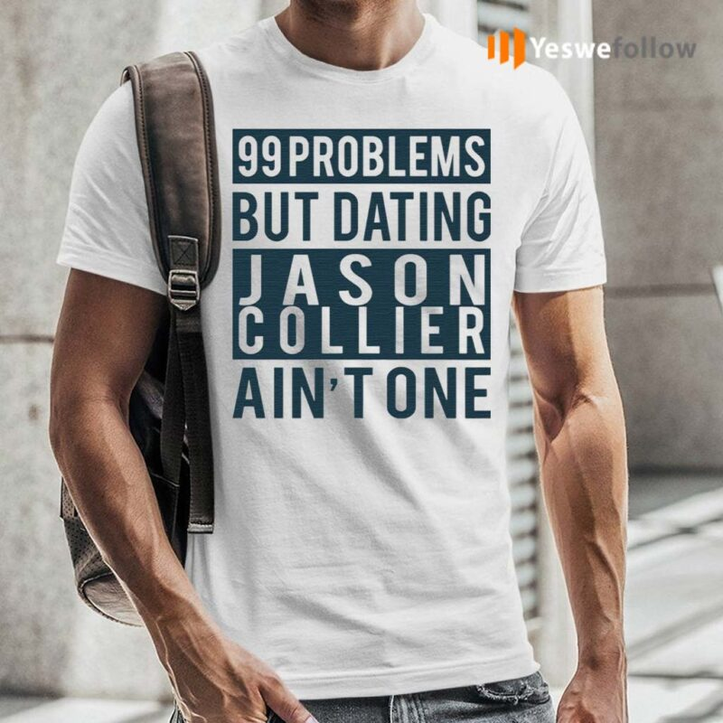 99-Problems-But-Dating-Jason-Collier-Ain't-One-Shirt