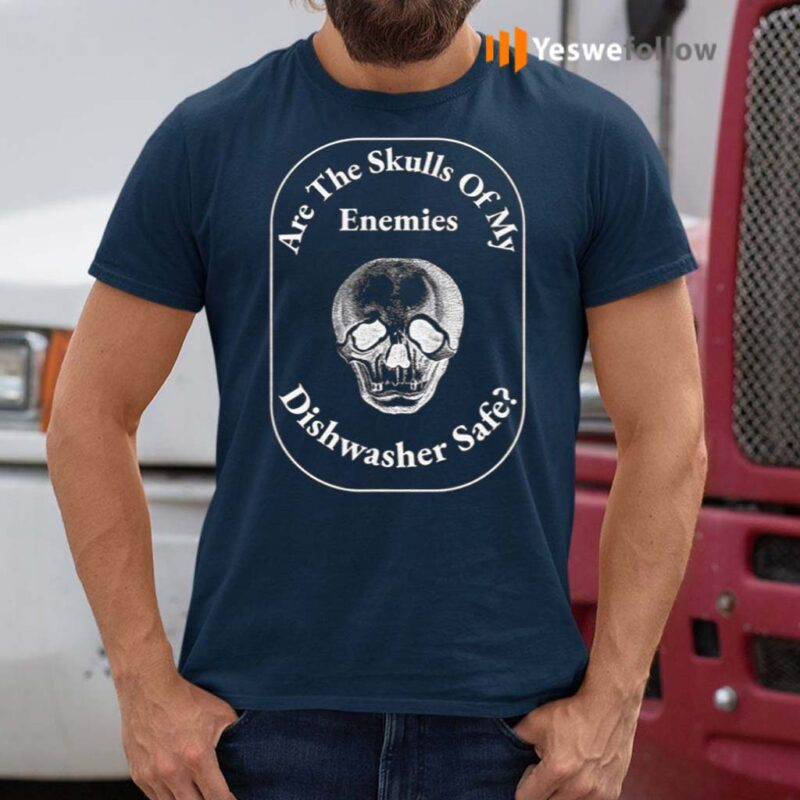 Are-The-Skulls-Of-My-Enemies-Dishwasher-Safe-Shirt