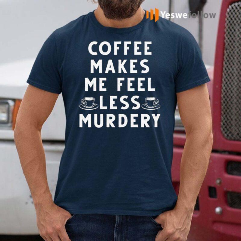 Coffee-Makes-Me-Feel-Less-Murdery-TShirt