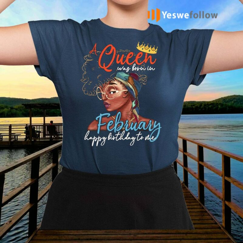 Cool-A-Queen-Was-Born-In-February-Happy-Birthday-To-Me-Shirt