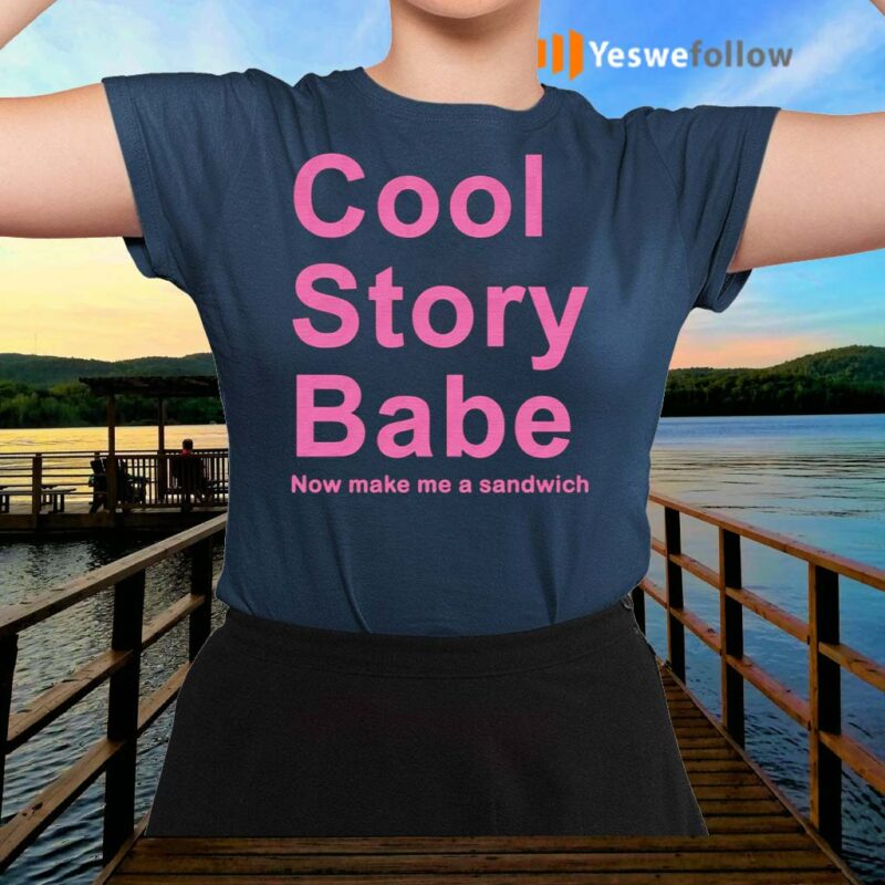 Cool-Story-Babe-Now-Make-Me-A-Sandwich-Shirt