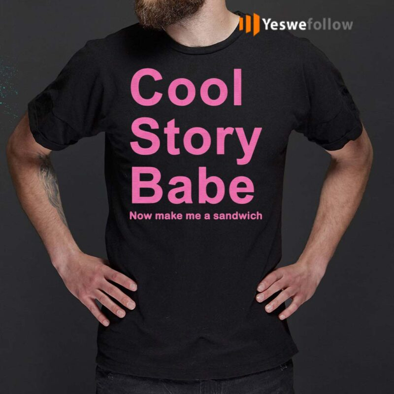 Cool-Story-Babe-Now-Make-Me-A-Sandwich-Shirts