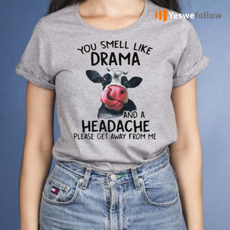 Cow-You-Smell-Like-Drama-And-A-Headache-Please-Get-Away-From-Me-shirts
