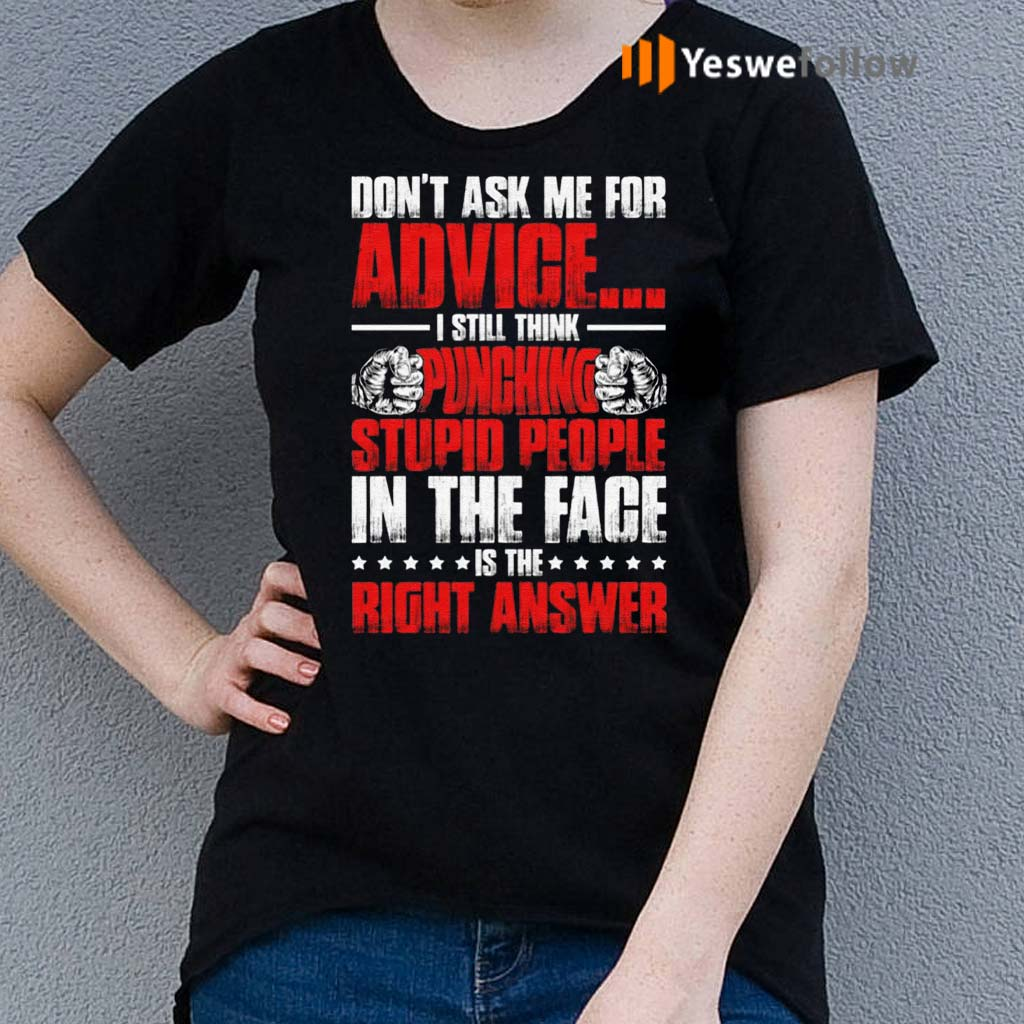 Don't-Ask-Me-for-Advice-I-Still-Think-Punching-Stupid-People-in-The-Face-is-The-Right-Answer-T-Shirt