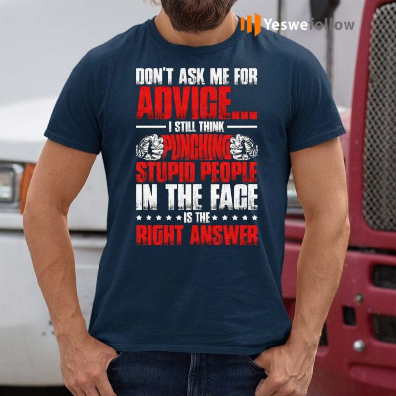 Don't-Ask-Me-for-Advice-I-Still-Think-Punching-Stupid-People-in-The-Face-is-The-Right-Answer-T-Shirts