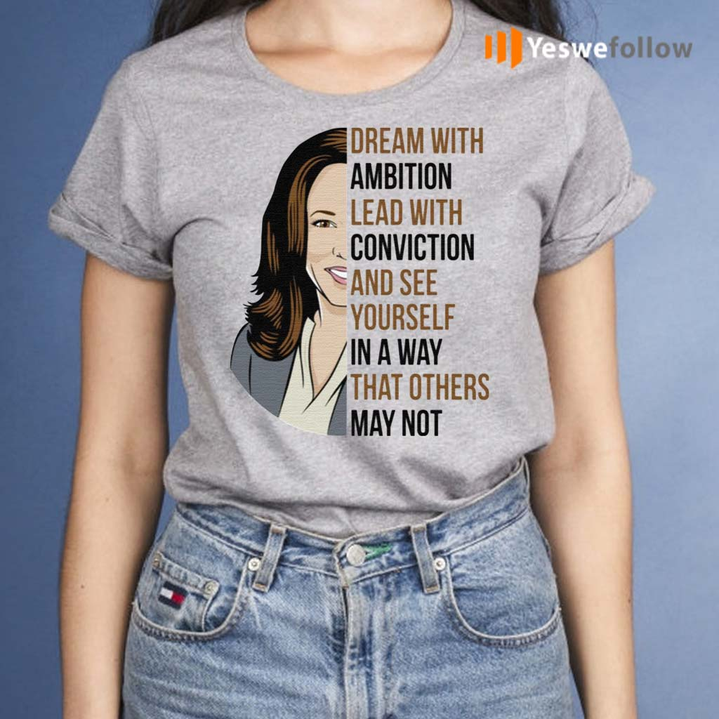 Dream-With-Ambition-Lead-With-Conviction-And-See-Yourself-In-A-Way-That-Others-May-Not-Kamala-Harris-Shirt