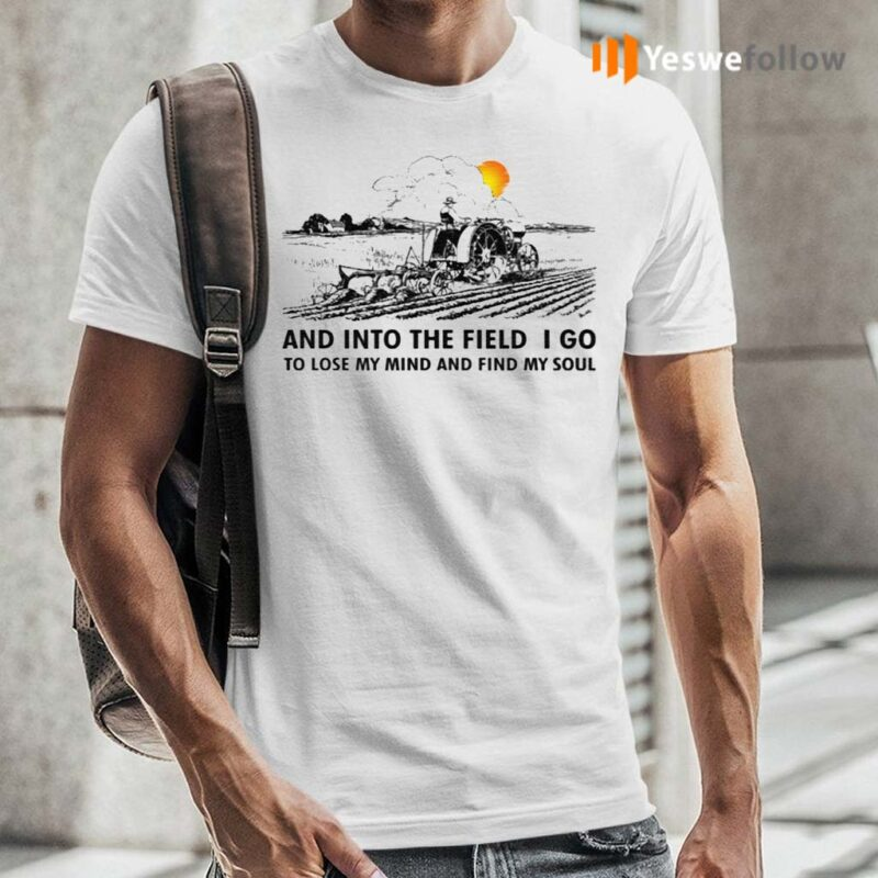 Farmer-And-Into-The-Field-I-Go-To-Lose-My-Mind-And-Find-My-Soul-TShirts