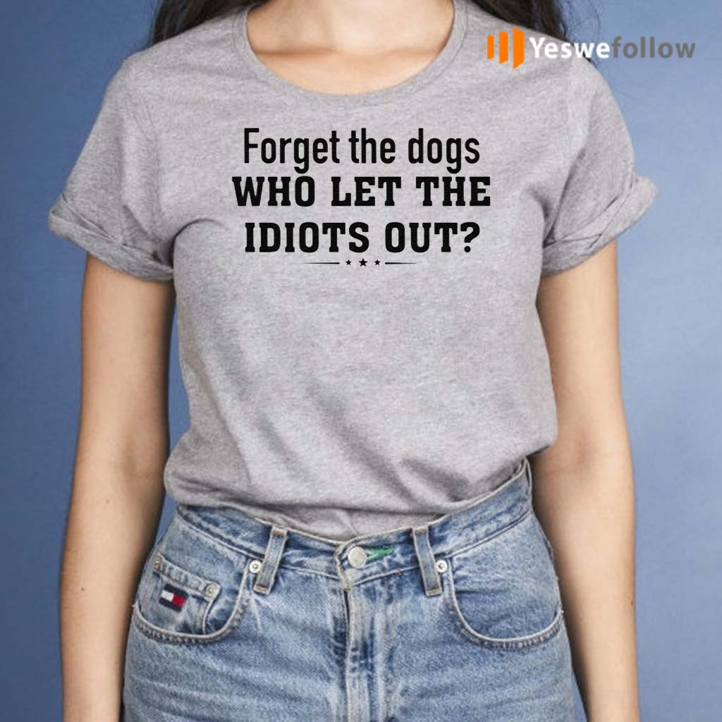 Forget-The-Dogs-Who-Let-The-Idiots-Out-TShirt