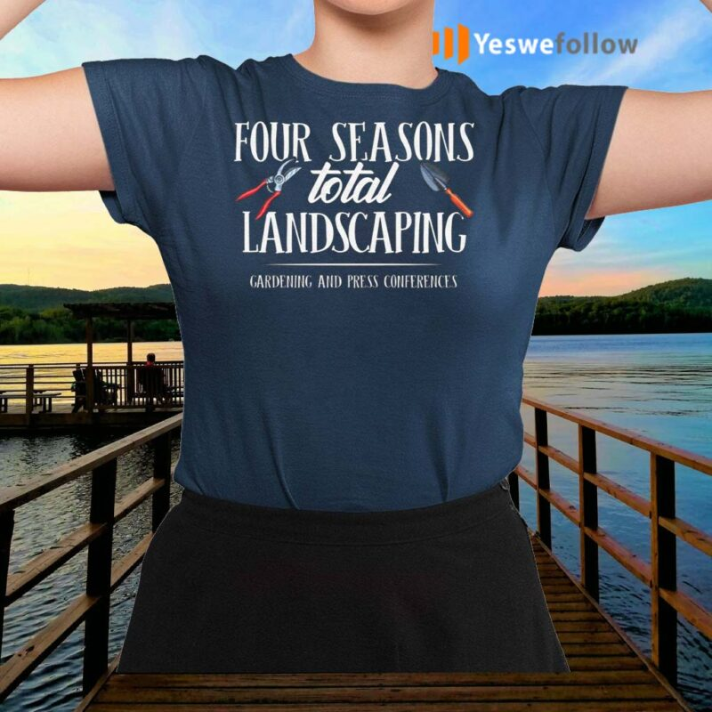 Four-Season-Total-Landscaping-Gardening-And-Press-Conferences-Shirt