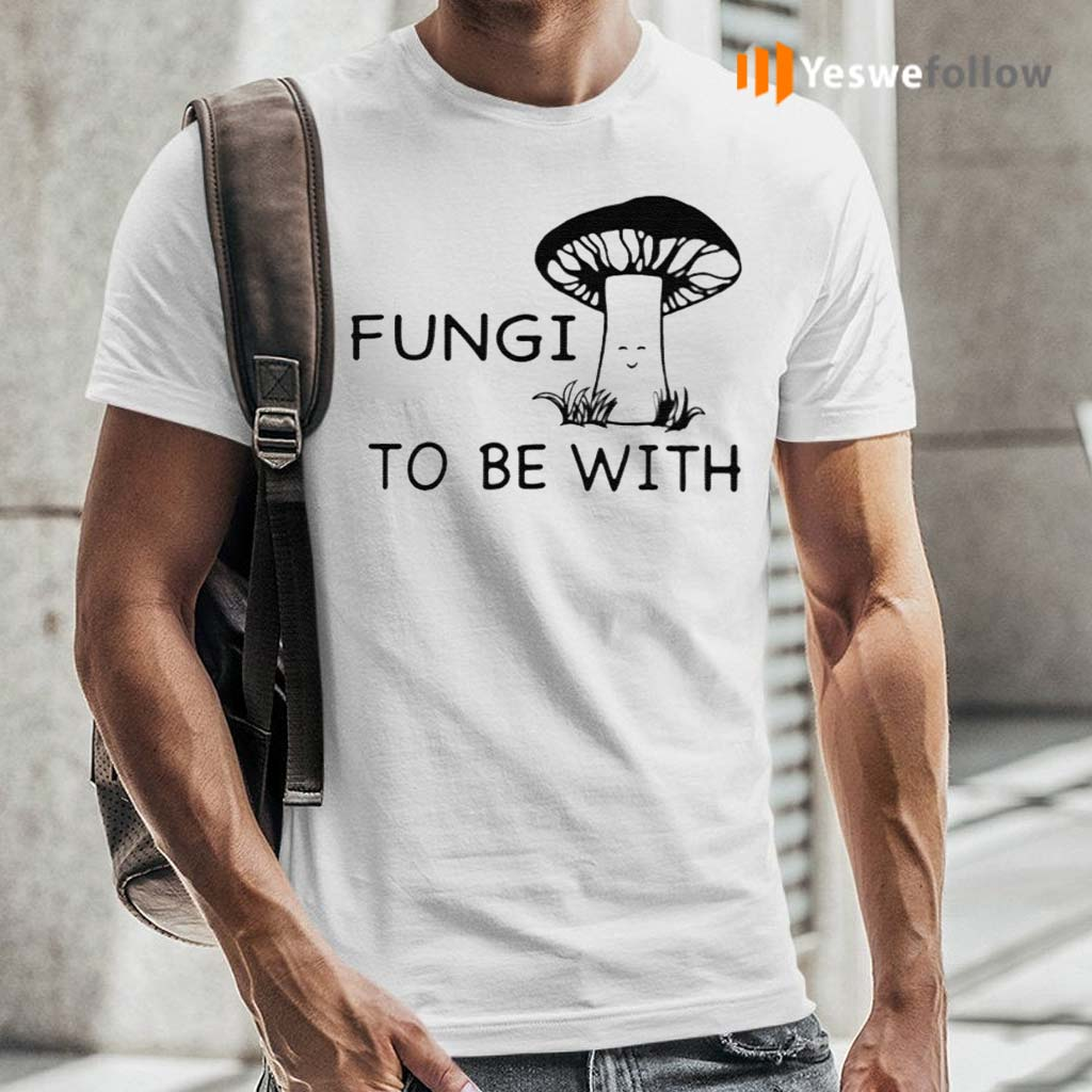 Fungi-To-Be-With-Shirt