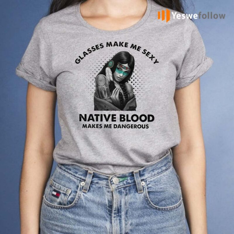 Glasses-Make-Me-Sexy-Native-Blood-Makes-Me-Dangerous-TShirt